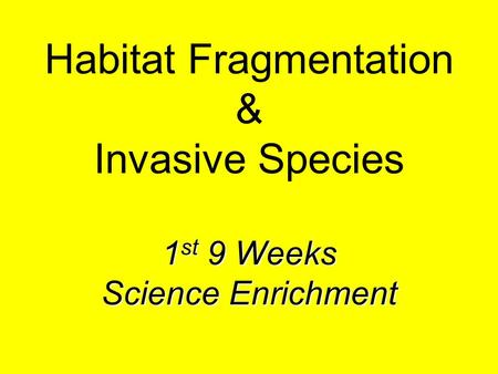 1 st 9 Weeks Science Enrichment Habitat Fragmentation & Invasive Species 1 st 9 Weeks Science Enrichment.