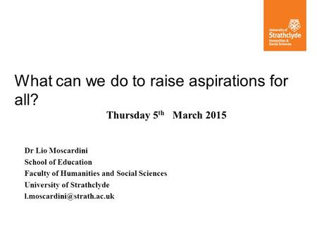 What can we do to raise aspirations for all? Dr Lio Moscardini School of Education Faculty of Humanities and Social Sciences University of Strathclyde.