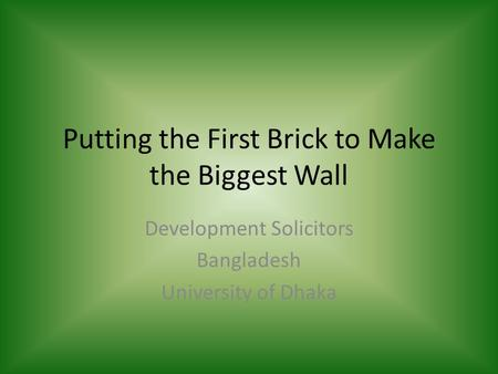 Putting the First Brick to Make the Biggest Wall Development Solicitors Bangladesh University of Dhaka.