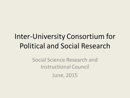 Inter-University Consortium for Political and Social Research Social Science Research and Instructional Council June, 2015.