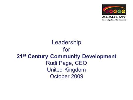 Leadership for 21 st Century Community Development Rudi Page, CEO United Kingdom October 2009.