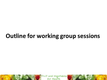 Outline for working group sessions. Objectives of the workshop (page 4 in programme) : create awareness about the FAO-WHO joint initiative on fruits and.