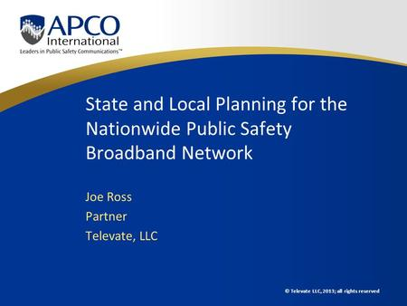 © Televate LLC, 2013; all rights reserved State and Local Planning for the Nationwide Public Safety Broadband Network Joe Ross Partner Televate, LLC.