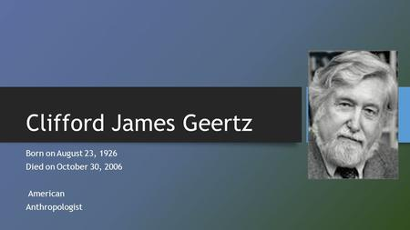 Clifford James Geertz Born onAugust 23, 1926 Died onOctober 30, 2006 American Anthropologist.