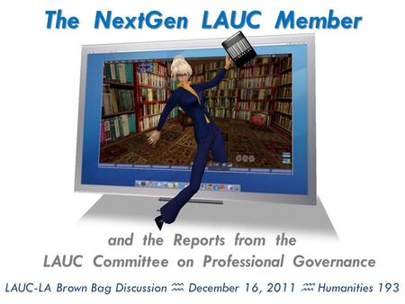 The NextGen LAUC Member and the Reports from the LAUC Committee on Professional Governance LAUC-LA Brown Bag Discussion  December 16, 2011  Humanities.