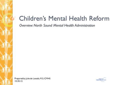 Children's Mental Health Reform Overview: North Sound Mental Health Administration Prepared by Julie de Losada, M.S./CMHS 10.30.12.
