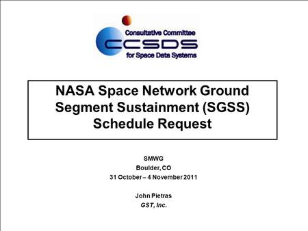 NASA Space Network Ground Segment Sustainment (SGSS) Schedule Request SMWG Boulder, CO 31 October – 4 November 2011 John Pietras GST, Inc.