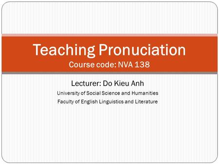 Lecturer: Do Kieu Anh University of Social Science and Humanities Faculty of English Linguistics and Literature Teaching Pronuciation Course code: NVA.