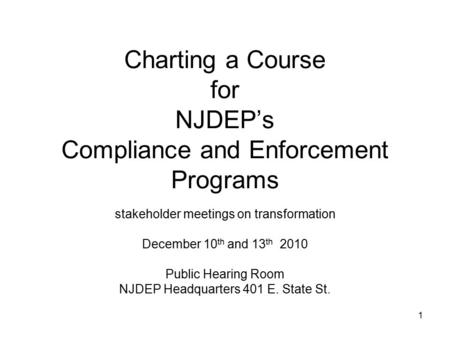 1 Charting a Course for NJDEP's Compliance and Enforcement Programs stakeholder meetings on transformation December 10 th and 13 th 2010 Public Hearing.