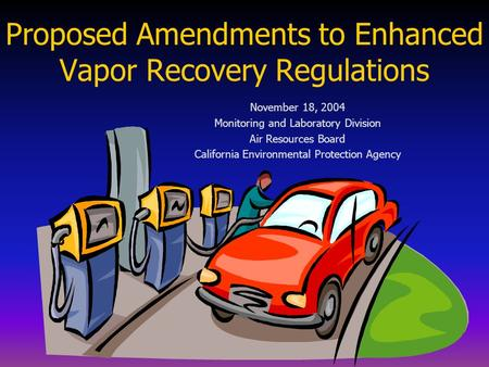 Proposed Amendments to Enhanced Vapor Recovery Regulations November 18, 2004 Monitoring and Laboratory Division Air Resources Board California Environmental.