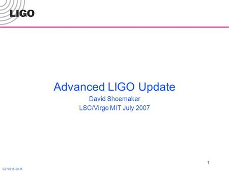 G070515-00-M 1 Advanced LIGO Update David Shoemaker LSC/Virgo MIT July 2007.