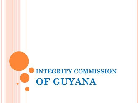 INTEGRITY COMMISSION OF GUYANA. BACKGROUND The Integrity Commission was established on the 24 th September, 1997 and the Act provides for the appointment.