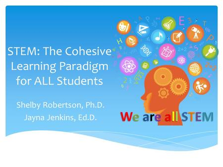STEM: The Cohesive Learning Paradigm for ALL Students Shelby Robertson, Ph.D. Jayna Jenkins, Ed.D.