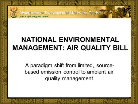 NATIONAL ENVIRONMENTAL MANAGEMENT: AIR QUALITY BILL A paradigm shift from limited, source- based emission control to ambient air quality management.