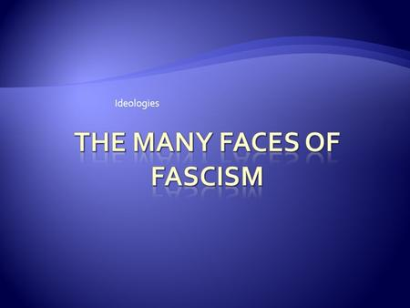 Ideologies.  1920s, 1930s fascism was more of a movement than an ideology  Fascism derived from Italian fascio, which means bundle, group, or union""