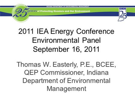 2011 IEA Energy Conference Environmental Panel September 16, 2011 Thomas W. Easterly, P.E., BCEE, QEP Commissioner, Indiana Department of Environmental.