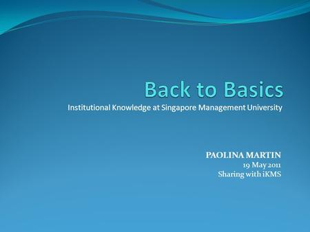 Institutional Knowledge at Singapore Management University PAOLINA MARTIN 19 May 2011 Sharing with iKMS.