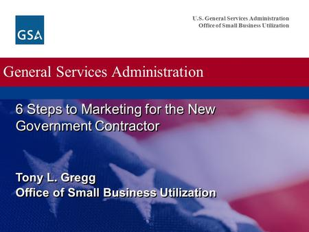 U.S. General Services Administration Office of Small Business Utilization General Services Administration 6 Steps to Marketing for the New Government Contractor.
