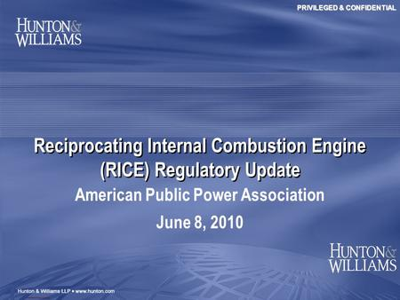 PRIVILEGED & CONFIDENTIAL Reciprocating Internal Combustion Engine (RICE) Regulatory Update American Public Power Association June 8, 2010.