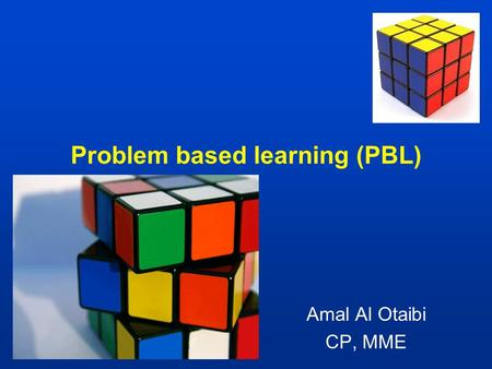 Problem based learning (PBL) Amal Al Otaibi CP, MME.