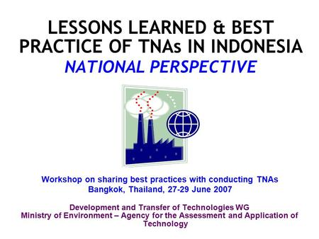 LESSONS LEARNED & BEST PRACTICE OF TNAs IN INDONESIA NATIONAL PERSPECTIVE Development and Transfer of Technologies WG Ministry of Environment – Agency.