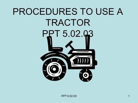 PPT 5.02.031 PROCEDURES TO USE A TRACTOR PPT 5.02.03.