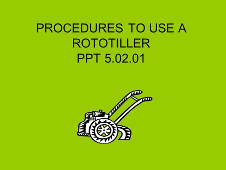 PROCEDURES TO USE A ROTOTILLER PPT 5.02.01. PPT 5.02.012 Procedures –Refer to Owner's Manual for important instructions. –Locate and obey safety precautions.