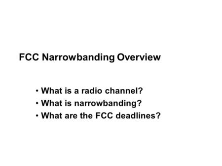 FCC Narrowbanding Overview What is a radio channel? What is narrowbanding? What are the FCC deadlines?