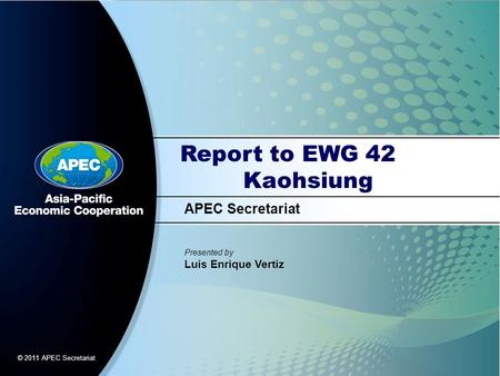 APEC Secretariat Presented by Luis Enrique Vertiz © 2011 APEC Secretariat Report to EWG 42 Kaohsiung.