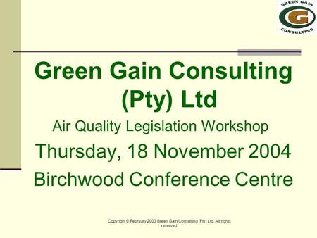 Copyright © February 2003 Green Gain Consulting (Pty) Ltd. All rights reserved. Green Gain Consulting (Pty) Ltd Air Quality Legislation Workshop Thursday,