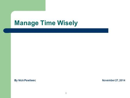 Manage Time Wisely By Nick Pawliwec November 27, 2014 1.