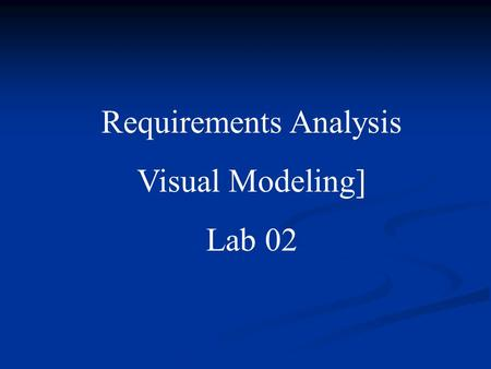 Requirements Analysis Visual Modeling] Lab 02 Visual Modeling (from Visual Modeling with Rational Rose and UML) A way of thinking about problems using.