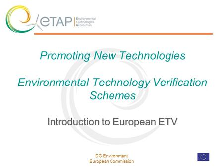 DG Environment European Commission Introduction to European ETV Promoting New Technologies Environmental Technology Verification Schemes Introduction to.