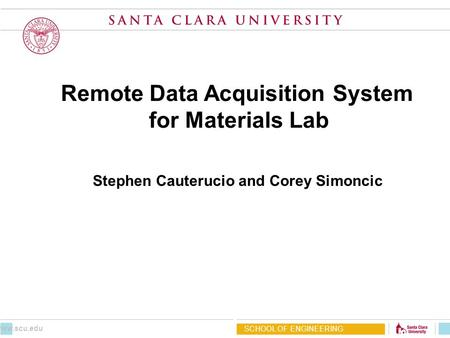 Remote Data Acquisition System for Materials Lab Stephen Cauterucio and Corey Simoncic SCHOOL OF ENGINEERING www.scu.edu.