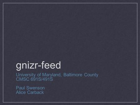 Gnizr-feed University of Maryland, Baltimore County CMSC 691S/491S Paul Swenson Alice Carback.