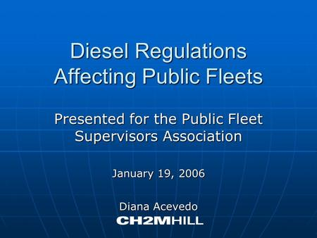 Diesel Regulations Affecting Public Fleets Presented for the Public Fleet Supervisors Association January 19, 2006 Diana Acevedo.