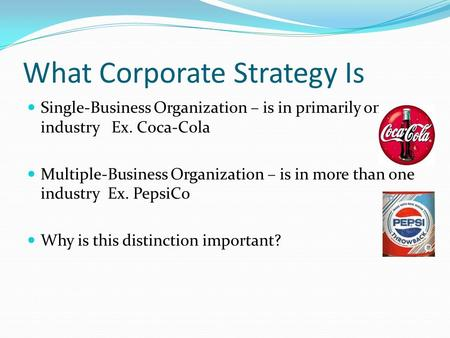 What Corporate Strategy Is Single-Business Organization – is in primarily one industry Ex. Coca-Cola Multiple-Business Organization – is in more than one.
