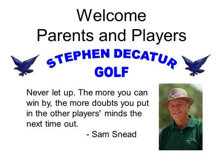 Welcome Parents and Players Never let up. The more you can win by, the more doubts you put in the other players' minds the next time out. - Sam Snead.