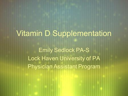 Vitamin D Supplementation Emily Sedlock PA-S Lock Haven University of PA Physician Assistant Program Emily Sedlock PA-S Lock Haven University of PA Physician.