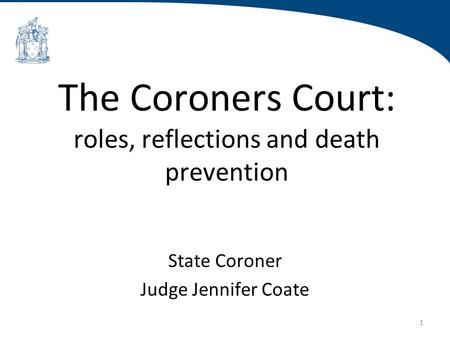 1 The Coroners Court: roles, reflections and death prevention State Coroner Judge Jennifer Coate.