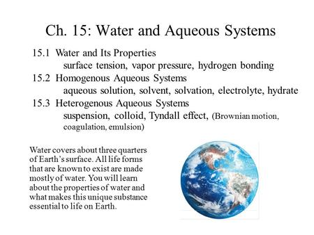 Ch. 15: Water and Aqueous Systems 15.1 Water and Its Properties surface tension, vapor pressure, hydrogen bonding 15.2 Homogenous Aqueous Systems aqueous.