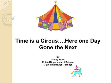 Time is a Circus….Here one Day Gone the Next By Sherry Hilley Retired Department of Defense Government Event Planner.