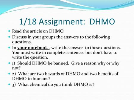 1/18 Assignment: DHMO Read the article on DHMO. Discuss in your groups the answers to the following questions. In your notebook, write the answer to these.