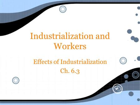 Industrialization and Workers Effects of Industrialization Ch. 6.3 Effects of Industrialization Ch. 6.3.