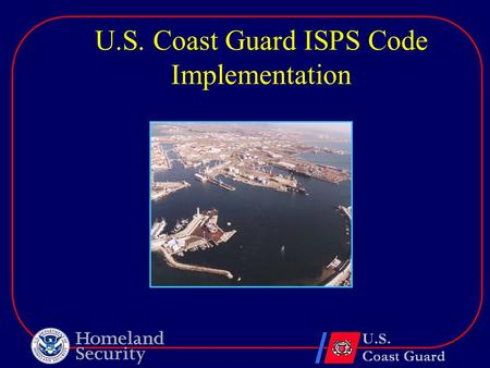 U.S. Coast Guard ISPS Code Implementation. Maritime Transportation Security Act of 2002 (MTSA)  Signed into law on November 25, 2002  Six Temporary.