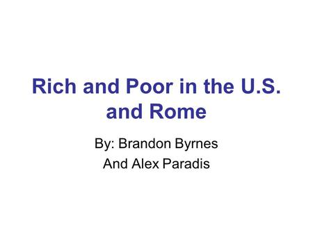 Rich and Poor in the U.S. and Rome By: Brandon Byrnes And Alex Paradis.