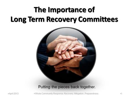 The Importance of Long Term Recovery Committees 11  Whole Community Response, Recovery, Mitigation, Preparedness  April 2013 Putting the pieces back.
