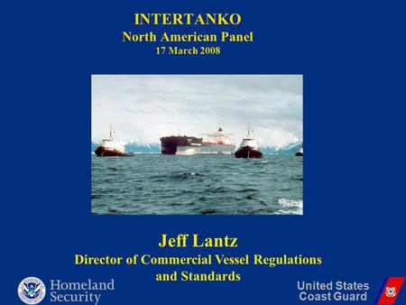 INTERTANKO North American Panel 17 March 2008 United States Coast Guard Jeff Lantz Director of Commercial Vessel Regulations and Standards.