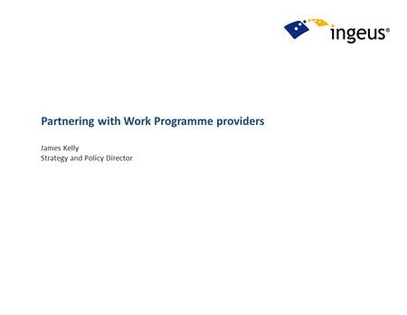 Partnering with Work Programme providers James Kelly Strategy and Policy Director.
