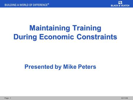 03/11/08Page - 1 Maintaining Training During Economic Constraints Presented by Mike Peters.